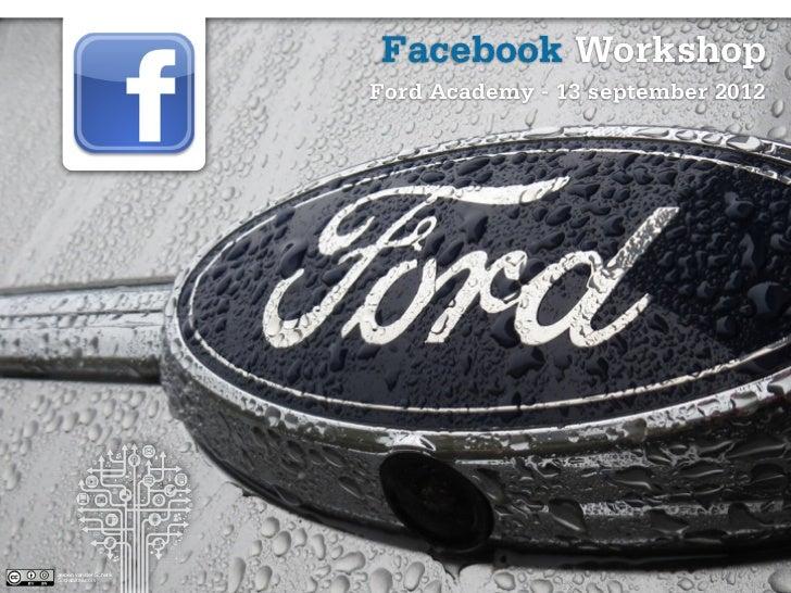 Facebook Workshop                        Ford Academy - 13 september 2012                                                 ...