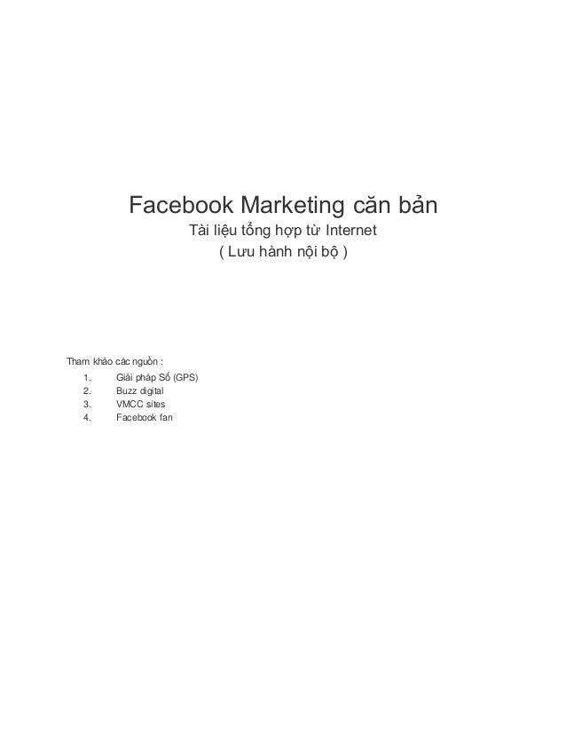 Facebook Marketing căn bản Tài liệu tổng hợp từ Internet ( Lưu hành nội bộ ) Tham khảo các nguồn : 1. Giải pháp Số (GPS) 2...