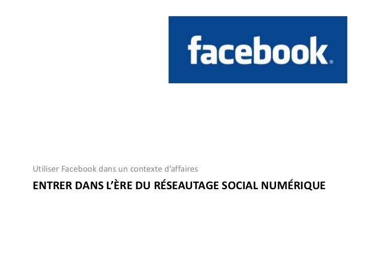Entrerdansl'ère du réseautage social numérique<br />Utiliser Facebookdans un contexted'affaires<br />
