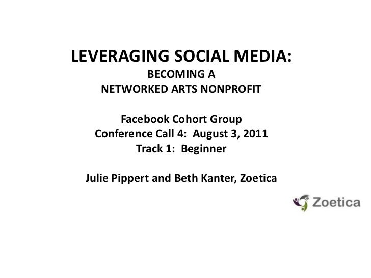 LEVERAGING SOCIAL MEDIA: <br />BECOMING A NETWORKED ARTS NONPROFIT<br />Facebook Cohort GroupConference Call 4:  August 3,...