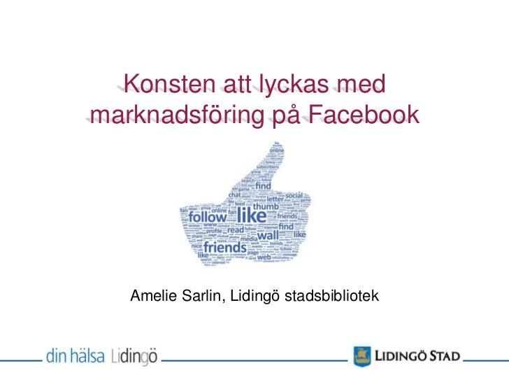 Konsten att lyckas medmarknadsföring på Facebook   Amelie Sarlin, Lidingö stadsbibliotek