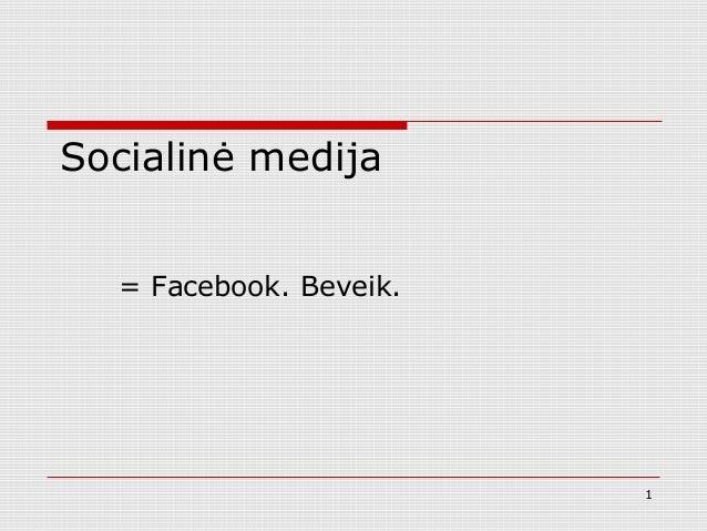 Socialinė medija = Facebook. Beveik. 1