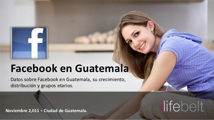 Facebook en Guatemala  Datos sobre Facebook en Guatemala, su crecimiento,  distribución y grupos etarios.Noviembre 2,011 –...