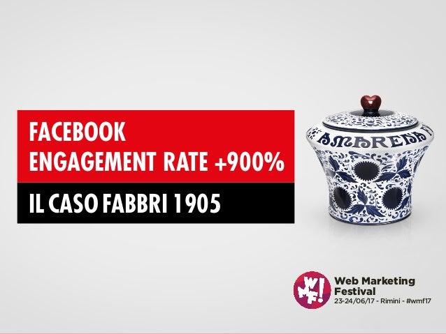 @enricogualandi #wmf17 Web Marketing Festival 23-24/06/17 - Rimini - #wmf17 FACEBOOK ENGAGEMENT RATE +900% IL CASO FABBRI ...