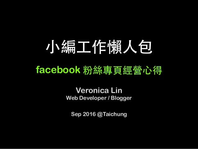 ⼩編⼯作懶⼈包 facebook 粉絲專⾴經營⼼得	 Veronica Lin Web Developer / Blogger Sep 2016 @Taichung