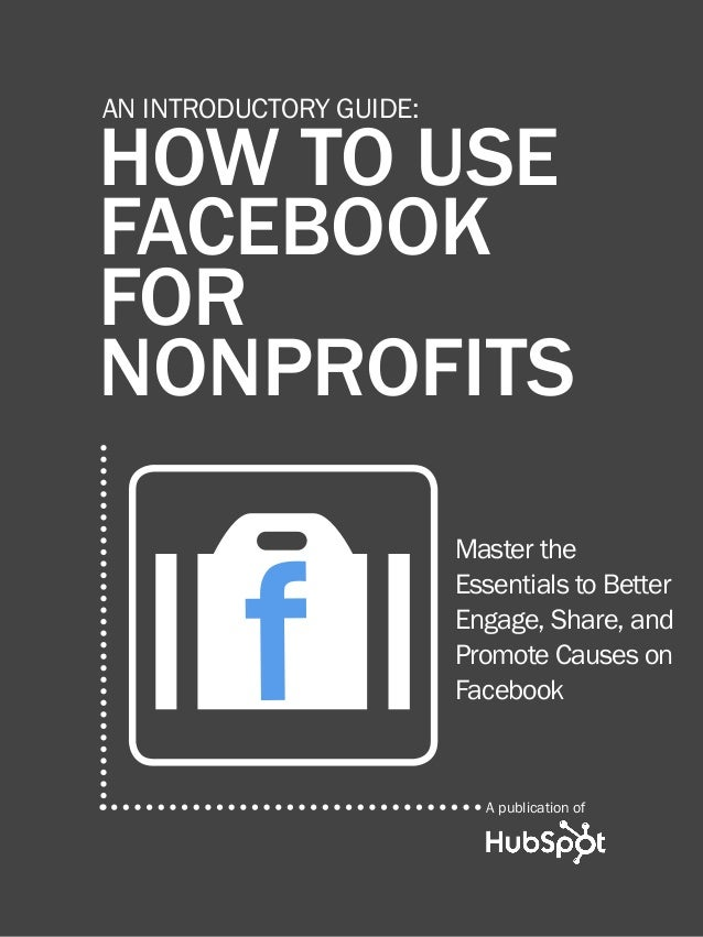 1  HOW TO USE FACEBOOK FOR Nonprofits  AN INTRODUCTORY GUIDE:  HOW TO USE FACEBOOK FOR NONPROFITS  f O  Master the Essenti...