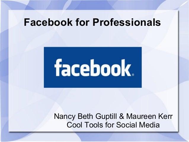 Facebook for Professionals Nancy Beth Guptill & Maureen Kerr Cool Tools for Social Media