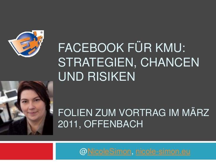 Facebook für KMU: Strategien, Chancen und RisikenFolien zum Vortrag im März 2011, Offenbach<br />@NicoleSimon, nicole-sim...