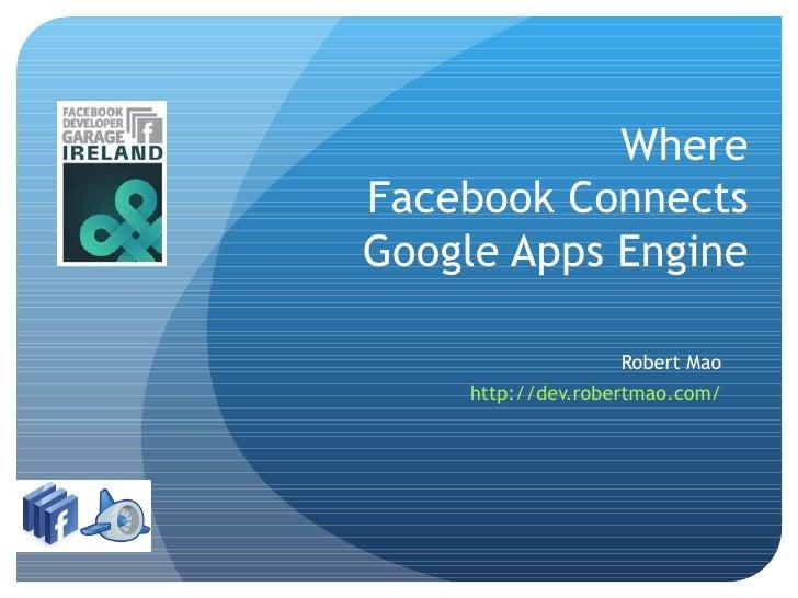 Where Facebook Connects Google Apps Engine                       Robert Mao      http://dev.robertmao.com/