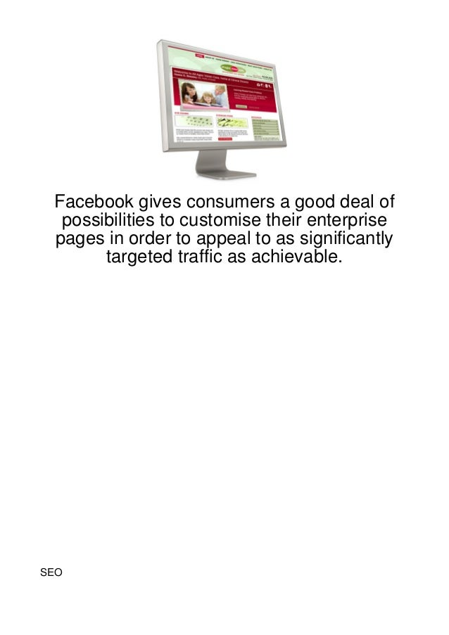Facebook gives consumers a good deal of  possibilities to customise their enterprise pages in order to appeal to as signif...