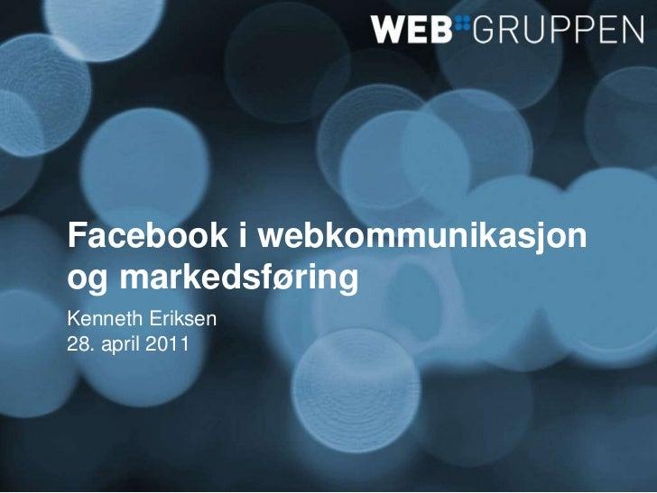 Facebook i webkommunikasjon og markedsføring<br />Kenneth Eriksen<br />28. april 2011<br />