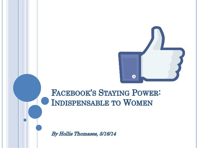 FACEBOOK'S STAYING POWER: INDISPENSABLE TO WOMEN By Hollis Thomases, 5/16/14