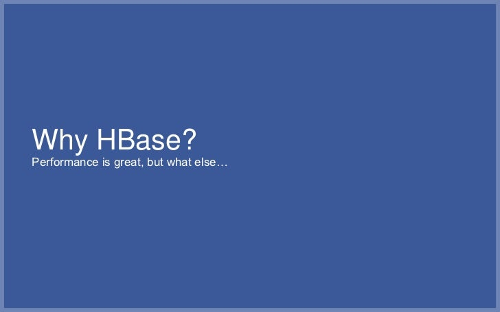 Horizontal scalability▪   HBase & HDFS are elastic by design▪   Multiple table shards (regions) per physical server▪   On ...