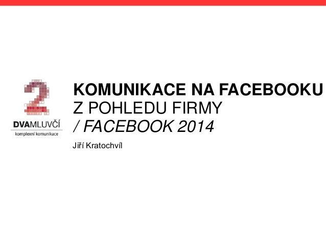 KOMUNIKACE NA FACEBOOKU Z POHLEDU FIRMY / FACEBOOK 2014 Jiří Kratochvíl