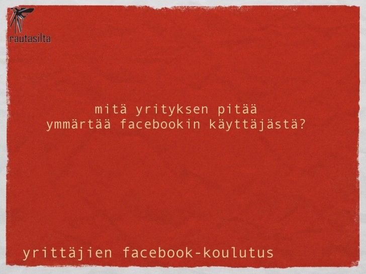 mitä yrityksen pitää  ymmärtää facebookin käyttäjästä?yrittäjien facebook-koulutus