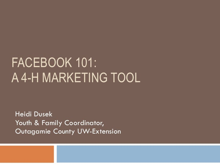 FACEBOOK 101:  A 4-H MARKETING TOOL Heidi Dusek Youth & Family Coordinator,  Outagamie County UW-Extension