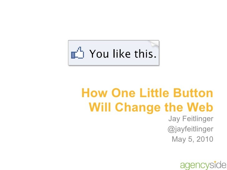 How One Little Button Will Change the Web Jay Feitlinger @jayfeitlinger May 5, 2010