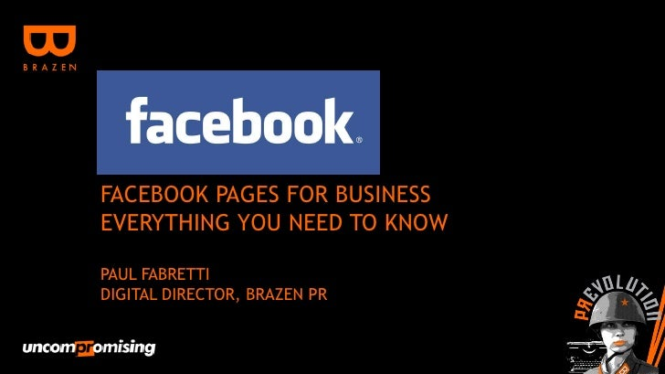 FACEBOOK PAGES FOR BUSINESSEVERYTHING YOU NEED TO KNOWPAUL FABRETTIDIGITAL DIRECTOR, BRAZEN PR