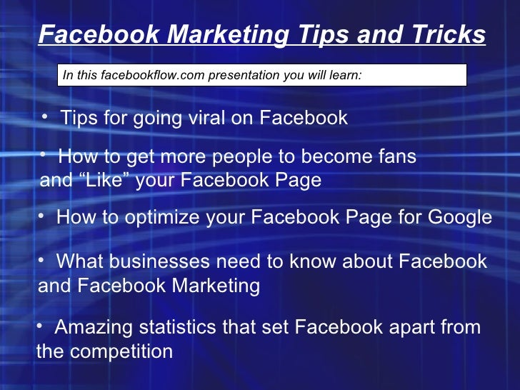 Facebook Marketing Tips and Tricks In this facebookflow.com presentation you will learn: <ul><li>Tips for going viral on F...