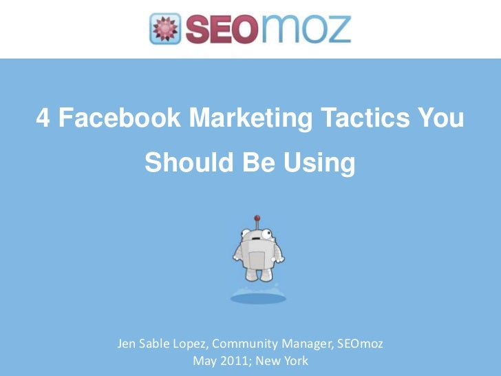 4 Facebook Marketing Tactics You Should Be Using<br />Jen Sable Lopez, Community Manager, SEOmoz<br />May 2011; New York<b...