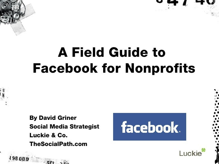 A Field Guide to  Facebook for Nonprofits By David Griner Social Media Strategist Luckie & Co. TheSocialPath.com