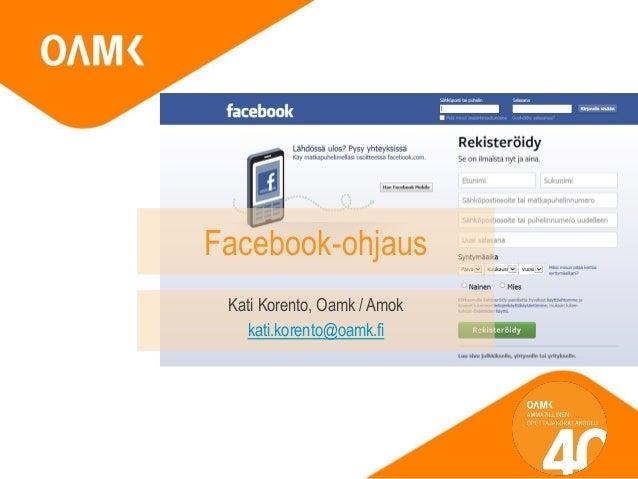 Facebook-ohjaus  Kati Korento, Oamk / Amok  kati.korento@oamk.fi