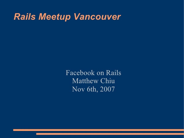 Rails Meetup Vancouver Facebook on Rails Matthew Chiu Nov 6th, 2007