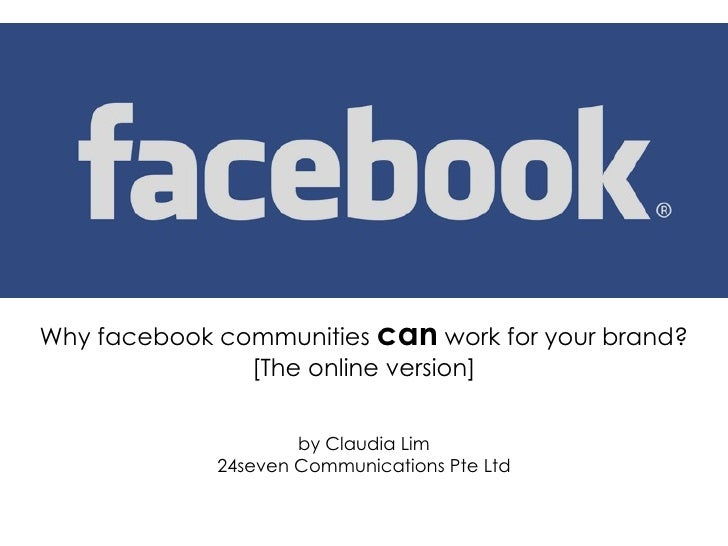 Why facebook communities  can  work for your brand? [The online version] by Claudia Lim 24seven Communications Pte Ltd