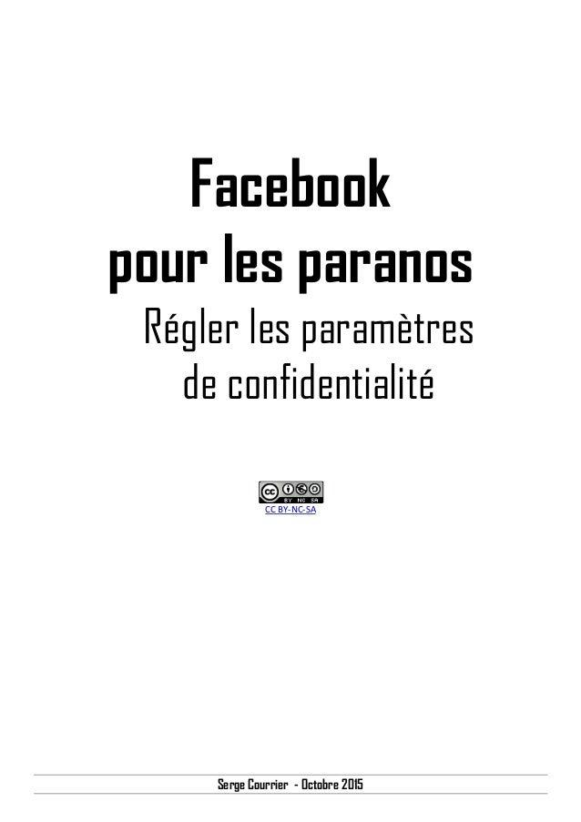 Serge Courrier - Octobre 2015 Facebook pour les paranos Régler les paramètres de confidentialité CC BY-NC-SA