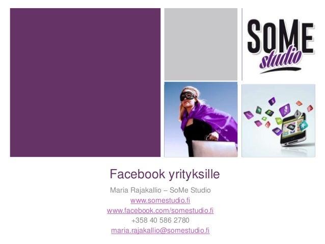 Facebook yrityksille Maria Rajakallio – SoMe Studio www.somestudio.fi www.facebook.com/somestudio.fi +358 40 586 2780 mari...