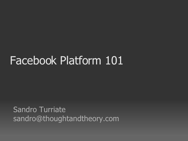 Facebook Platform 101 <ul><ul><li>Sandro Turriate </li></ul></ul><ul><ul><li>[email_address] </li></ul></ul>