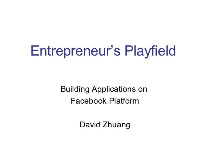 Building Applications on  Facebook Platform David Zhuang Entrepreneur's Playfield