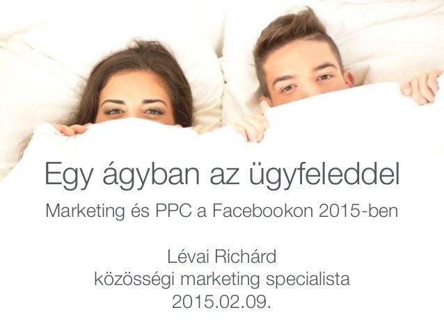 Egy ágyban az ügyfeleddel Marketing és PPC a Facebookon 2015-ben Lévai Richárd közösségi marketing specialista 2015.02.09.