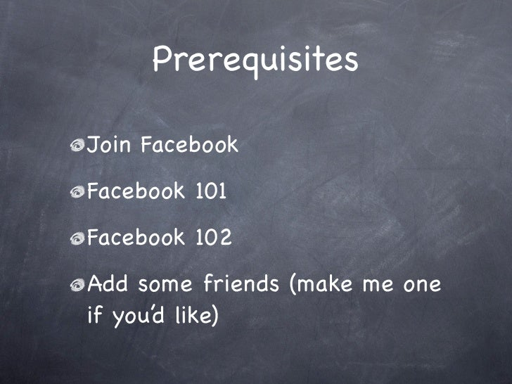 Prerequisites  Join Facebook Facebook 101 Facebook 102 Add some friends (make me one if you'd like)