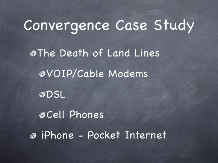 Convergence Case Study  The Death of Land Lines   VOIP/Cable Modems   DSL   Cell Phones   iPhone - Pocket Internet