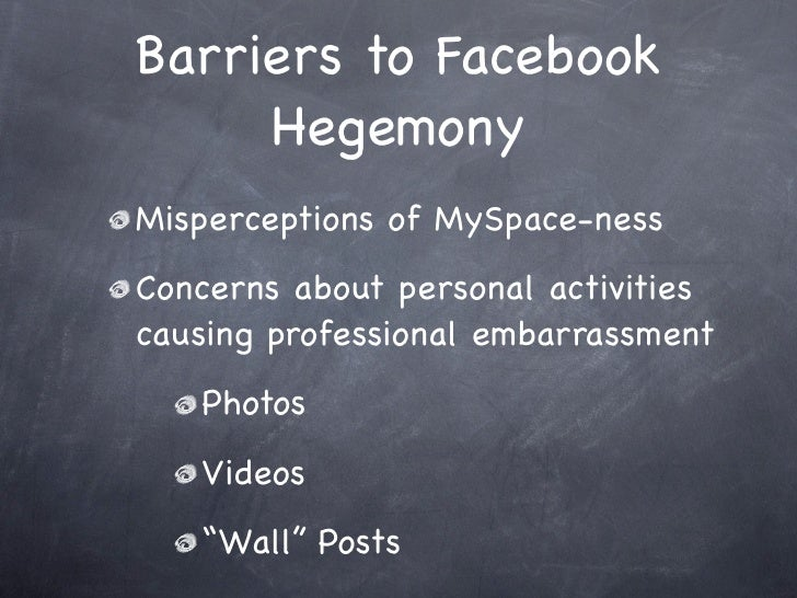 Barriers to Facebook      Hegemony Misperceptions of MySpace-ness Concerns about personal activities causing professional ...