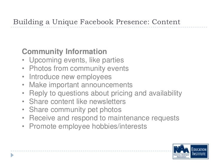 Building a Unique Facebook Presence: Content  Community Information  • Upcoming events, like parties  • Photos from commun...