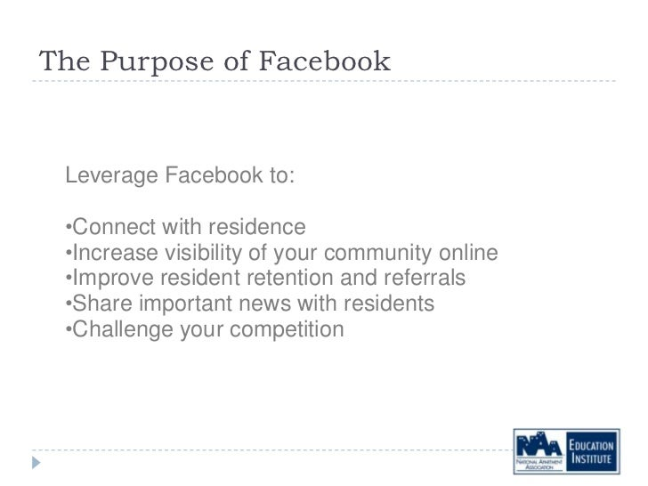 The Purpose of Facebook Leverage Facebook to: •Connect with residence •Increase visibility of your community online •Impro...