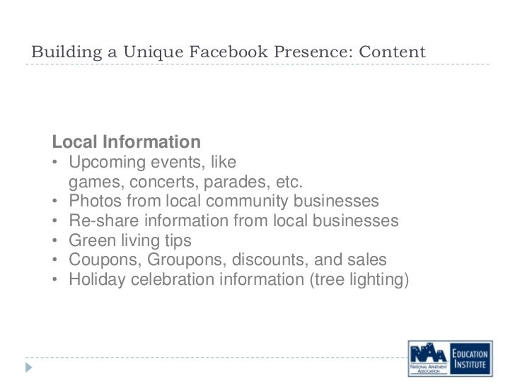 Building a Unique Facebook Presence: Content  Local Information  • Upcoming events, like    games, concerts, parades, etc....