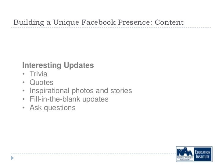 Building a Unique Facebook Presence: Content  Interesting Updates  • Trivia  • Quotes  • Inspirational photos and stories ...