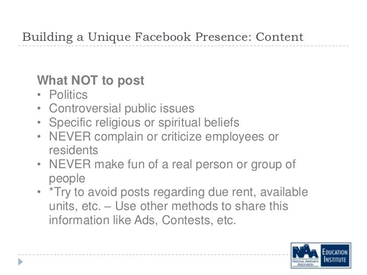 Building a Unique Facebook Presence: Content  What NOT to post  • Politics  • Controversial public issues  • Specific reli...