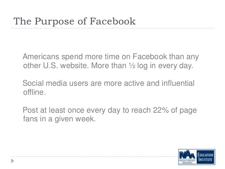 The Purpose of Facebook Americans spend more time on Facebook than any other U.S. website. More than ½ log in every day. S...