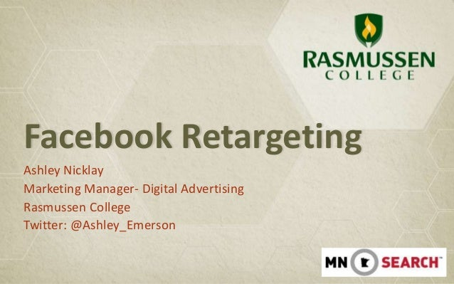 Facebook RetargetingAshley NicklayMarketing Manager- Digital AdvertisingRasmussen CollegeTwitter: @Ashley_Emerson