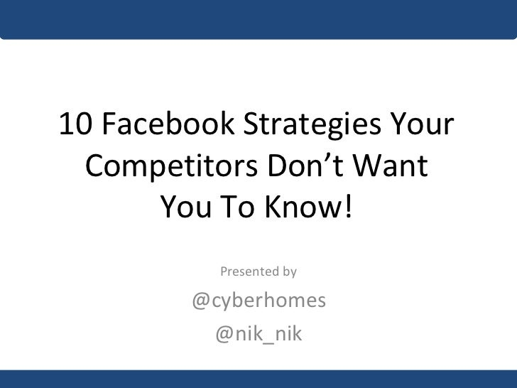 10 Facebook Strategies Your Competitors Don't Want You To Know! Presented by @cyberhomes @nik_nik