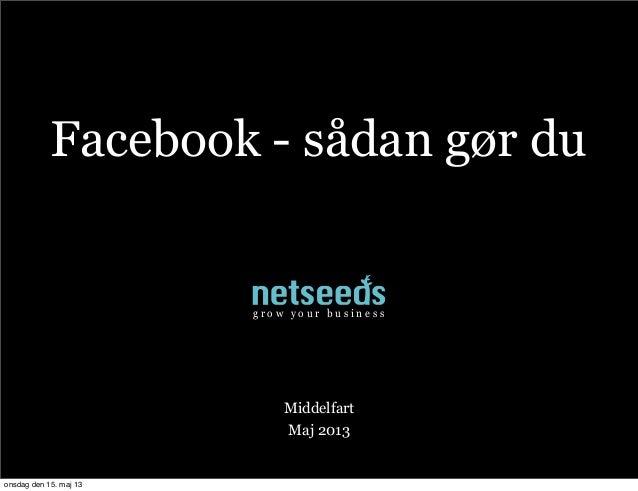 Facebook - sådan gør duMiddelfartMaj 2013g r o w y o u r b u s i n e s sonsdag den 15. maj 13