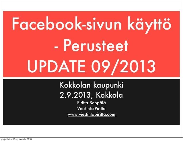 Facebook-sivun käyttö - Perusteet UPDATE 09/2013 Kokkolan kaupunki 2.9.2013, Kokkola Piritta Seppälä Viestintä-Piritta www...