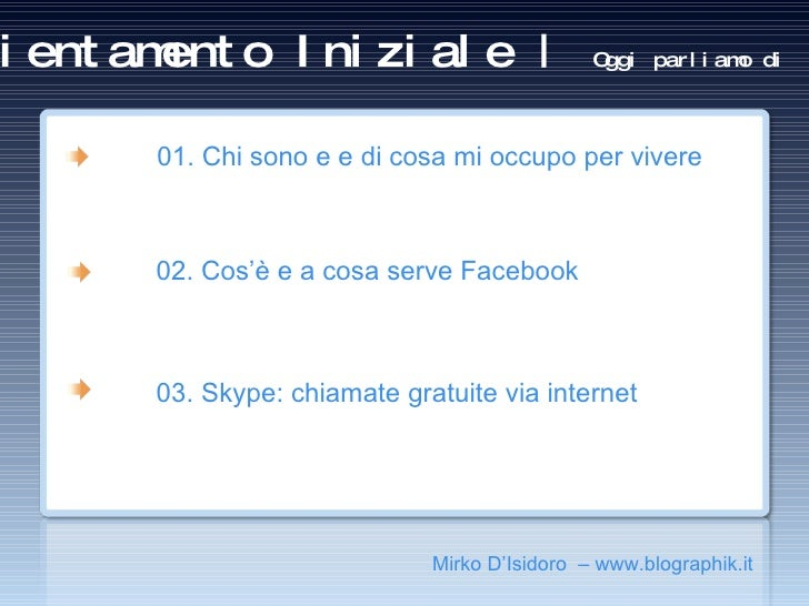 Orientamento Iniziale |  Oggi parliamo di <ul><ul><li>Mirko D'Isidoro  – www.blographik.it </li></ul></ul><ul><ul><li>01. ...