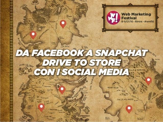 DA FACEBOOK A SNAPCHAT DRIVE TO STORE CON I SOCIAL MEDIA Web Marketing Festival 8-9/07/16 - Rimini - #wmf16