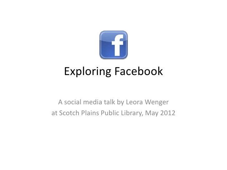 Exploring Facebook  A social media talk by Leora Wengerat Scotch Plains Public Library, May 2012