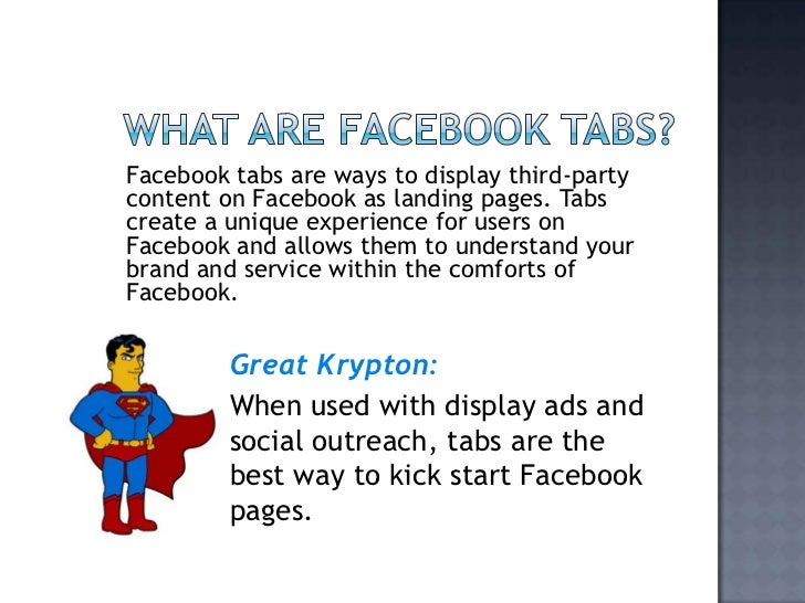 What are Facebook tabs?<br />Facebook tabs are ways to display third-party content on Facebook as landing pages. Tabs crea...